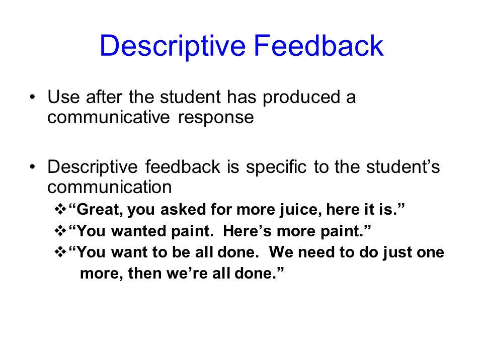 Descriptive Feedback Use after the student has produced a communicative response Descriptive feedback is specific to the students communication Great,