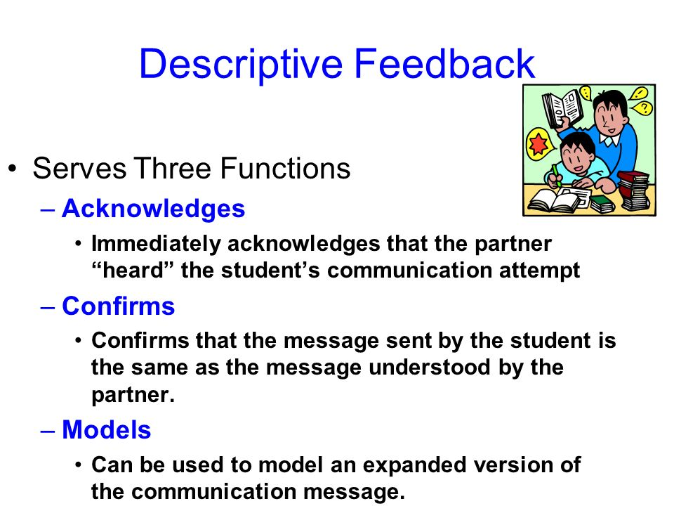 Descriptive Feedback Serves Three Functions –Acknowledges Immediately acknowledges that the partner heard the students communication attempt –Confirms Confirms that the message sent by the student is the same as the message understood by the partner.