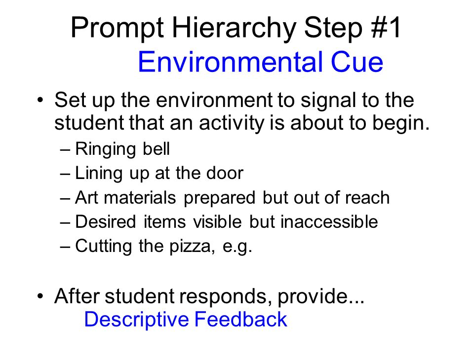 Prompt Hierarchy Step #1 Environmental Cue Set up the environment to signal to the student that an activity is about to begin. –Ringing bell –Lining u