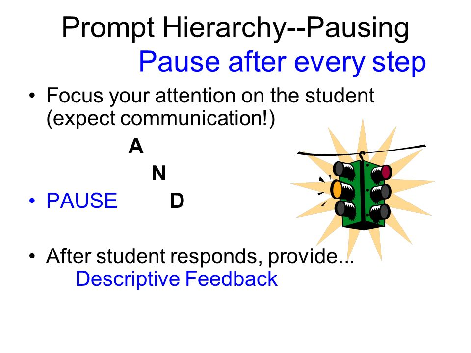 Prompt Hierarchy--Pausing Pause after every step Focus your attention on the student (expect communication!) A N PAUSED After student responds, provide...