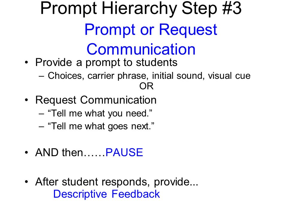 Prompt Hierarchy Step #3 Prompt or Request Communication Provide a prompt to students –Choices, carrier phrase, initial sound, visual cue OR Request Communication –Tell me what you need.
