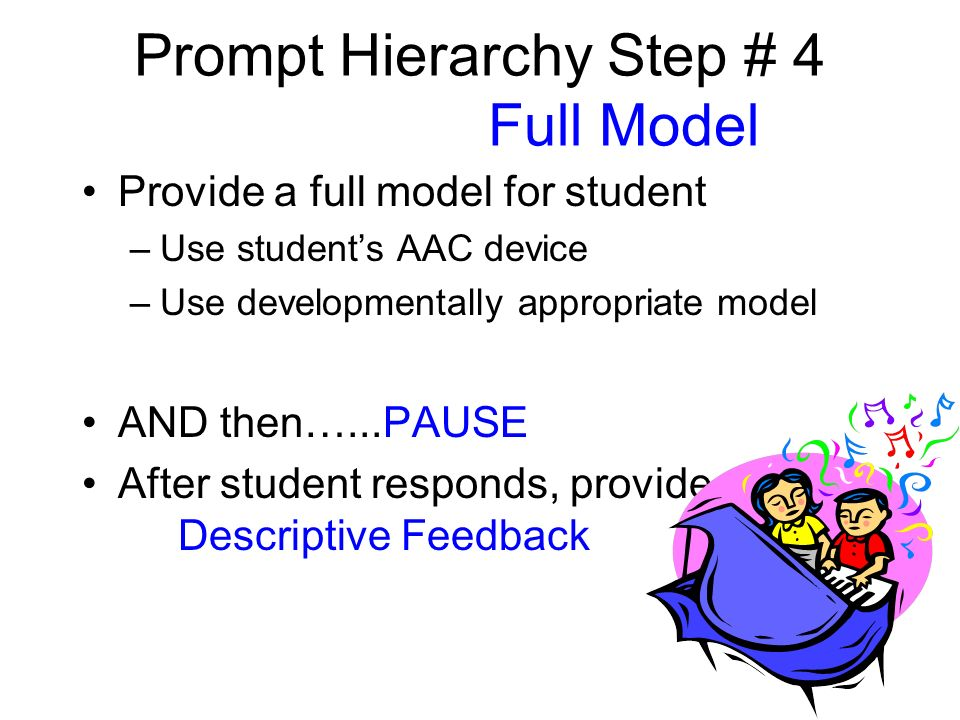 Prompt Hierarchy Step # 4 Full Model Provide a full model for student –Use students AAC device –Use developmentally appropriate model AND then…...PAUSE After student responds, provide...
