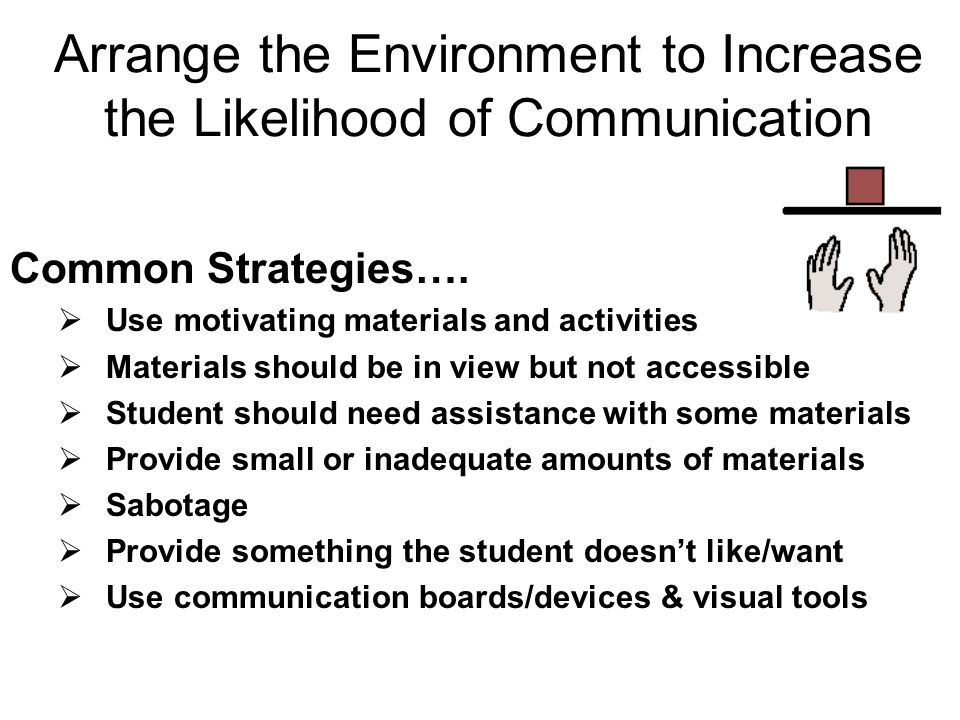 Arrange the Environment to Increase the Likelihood of Communication Common Strategies…. Use motivating materials and activities Materials should be in