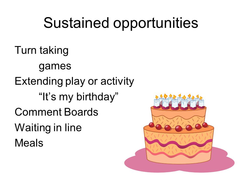 Sustained opportunities Turn taking games Extending play or activity Its my birthday Comment Boards Waiting in line Meals
