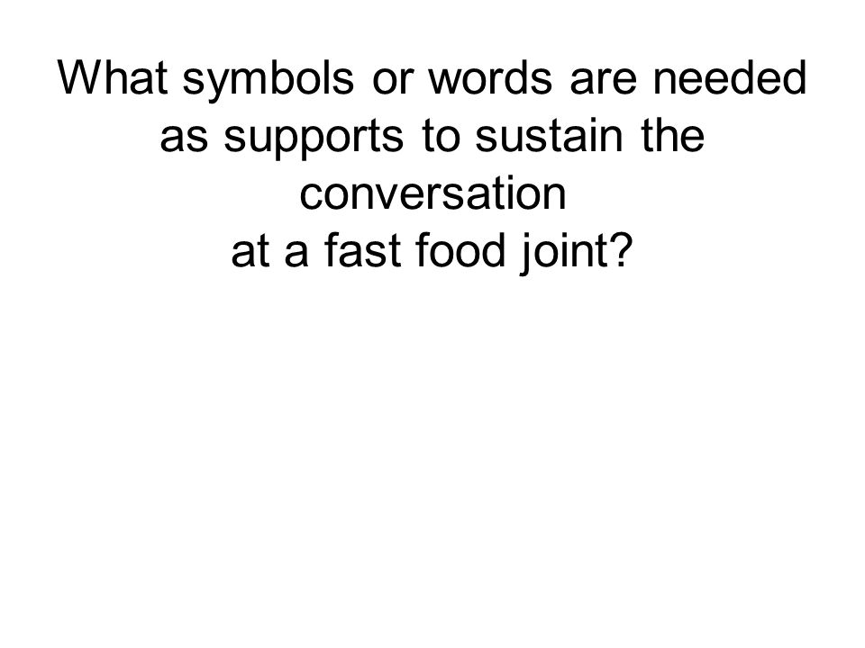 What symbols or words are needed as supports to sustain the conversation at a fast food joint?