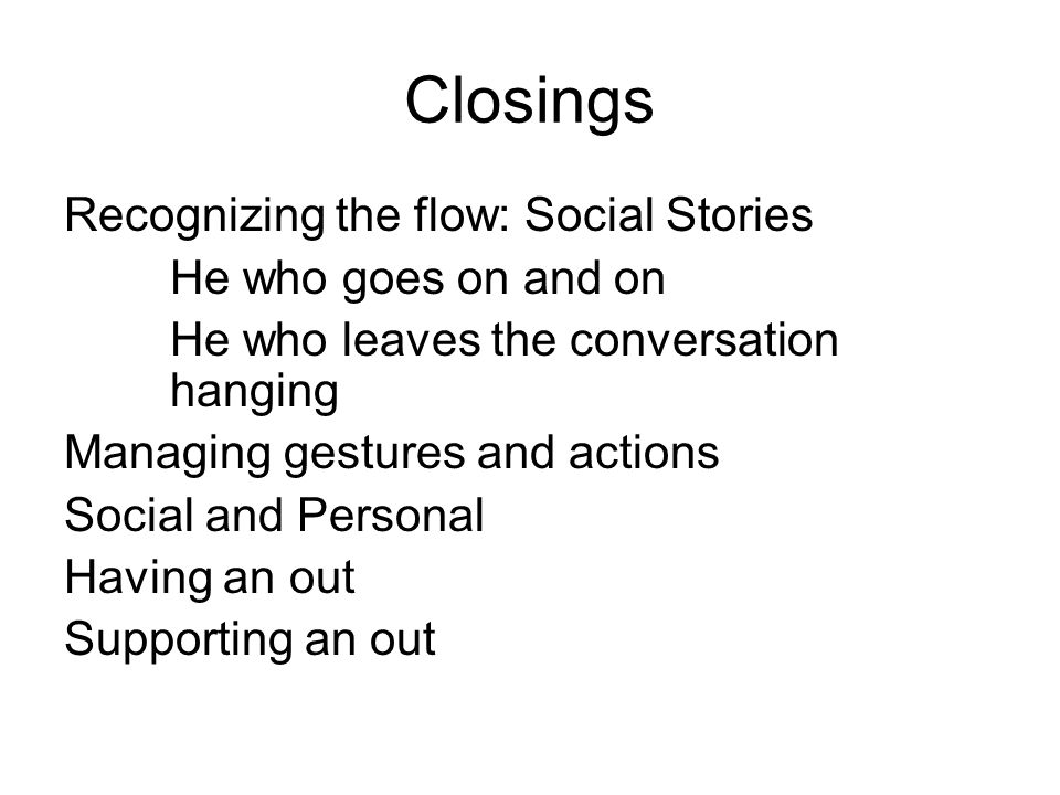 Closings Recognizing the flow: Social Stories He who goes on and on He who leaves the conversation hanging Managing gestures and actions Social and Personal Having an out Supporting an out
