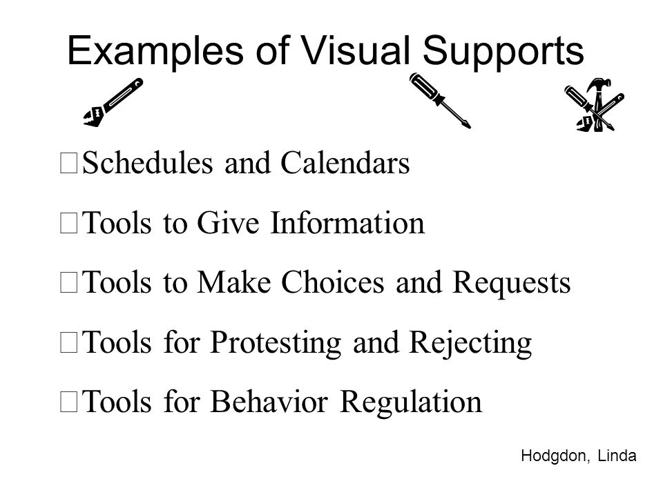 Examples of Visual Supports ™ Schedules and Calendars ™ Tools to Give Information ™ Tools to Make Choices and Requests ™ Tools for Protesting and Reje