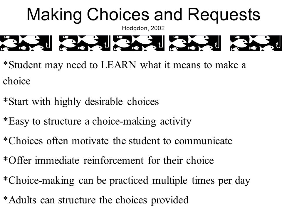 Making Choices and Requests Hodgdon, 2002 *Student may need to LEARN what it means to make a choice *Start with highly desirable choices *Easy to structure a choice-making activity *Choices often motivate the student to communicate *Offer immediate reinforcement for their choice *Choice-making can be practiced multiple times per day *Adults can structure the choices provided