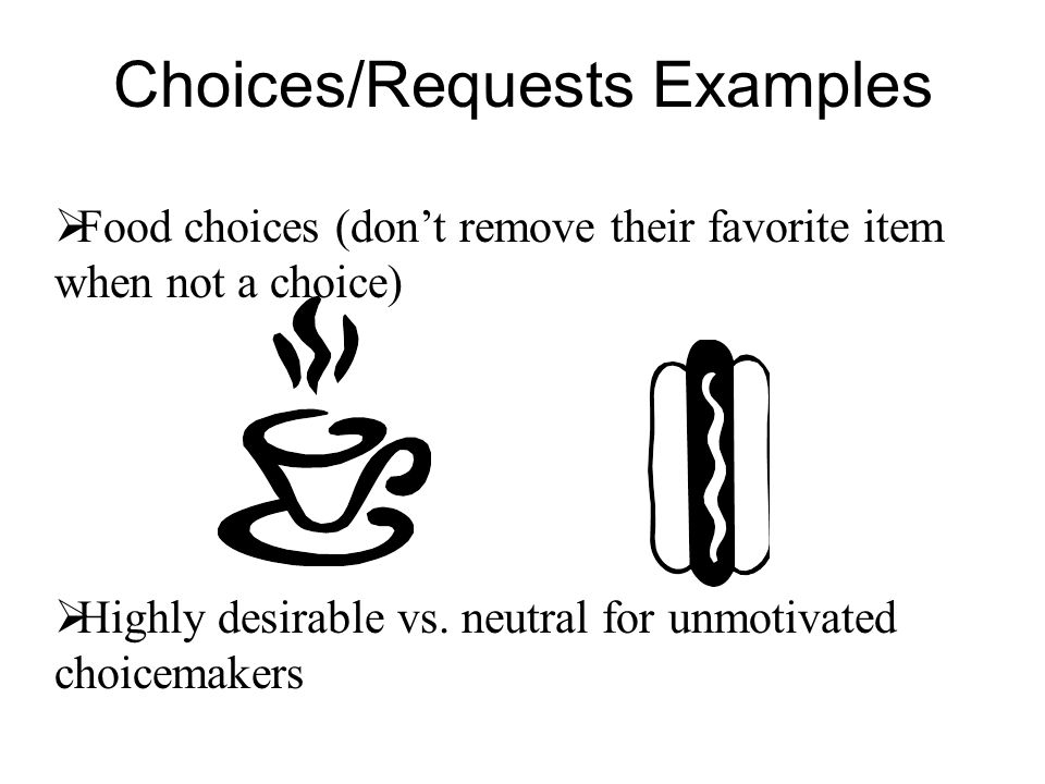 Choices/Requests Examples Food choices (dont remove their favorite item when not a choice) Highly desirable vs. neutral for unmotivated choicemakers