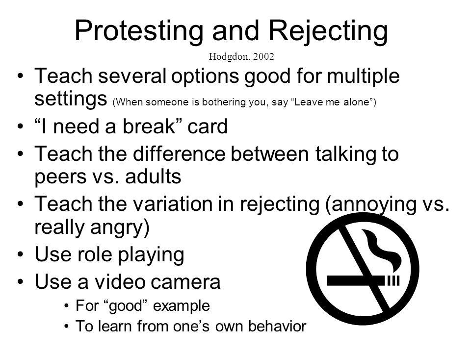 Protesting and Rejecting Teach several options good for multiple settings (When someone is bothering you, say Leave me alone) I need a break card Teach the difference between talking to peers vs.