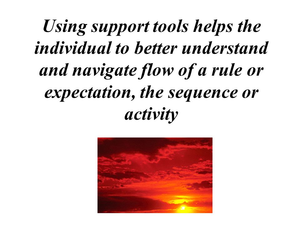 Using support tools helps the individual to better understand and navigate flow of a rule or expectation, the sequence or activity
