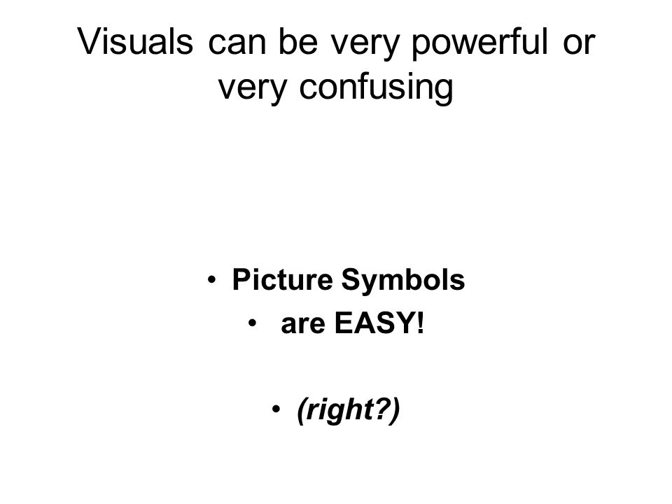 Visuals can be very powerful or very confusing Picture Symbols are EASY! (right )