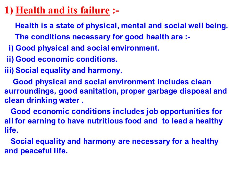 1) Health and its failure :- Health is a state of physical, mental and social well being. The conditions necessary for good health are :- i) Good phys