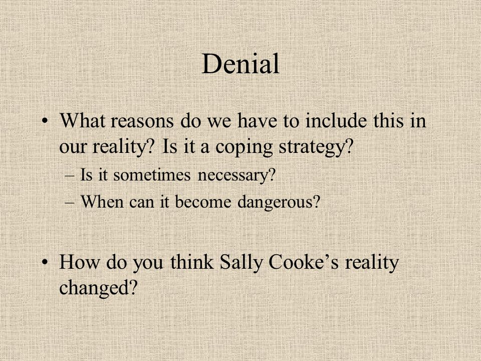 Denial What reasons do we have to include this in our reality.