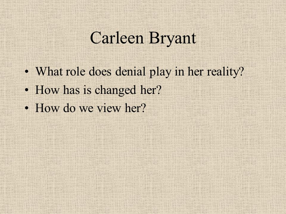 Carleen Bryant What role does denial play in her reality? How has is changed her? How do we view her?