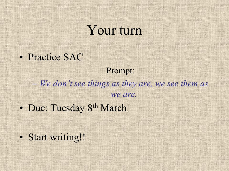 Your turn Practice SAC Prompt: –We dont see things as they are, we see them as we are. Due: Tuesday 8 th March Start writing!!
