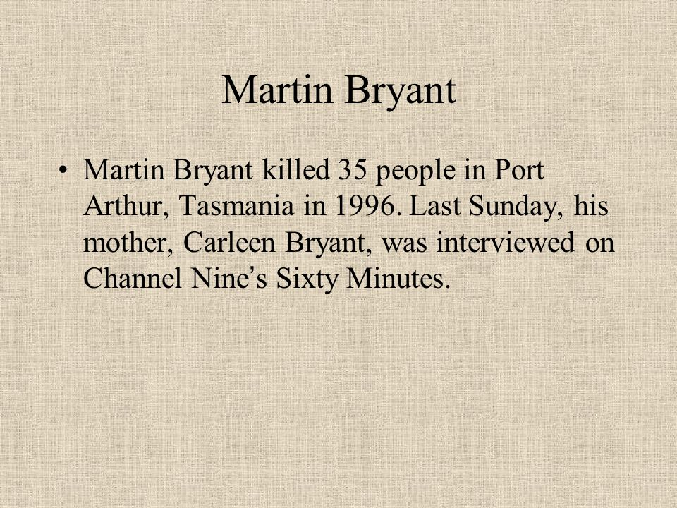 Martin Bryant Martin Bryant killed 35 people in Port Arthur, Tasmania in 1996. Last Sunday, his mother, Carleen Bryant, was interviewed on Channel Nin