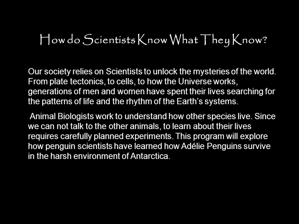 How do Scientists Know What They Know? Our society relies on Scientists to unlock the mysteries of the world. From plate tectonics, to cells, to how t