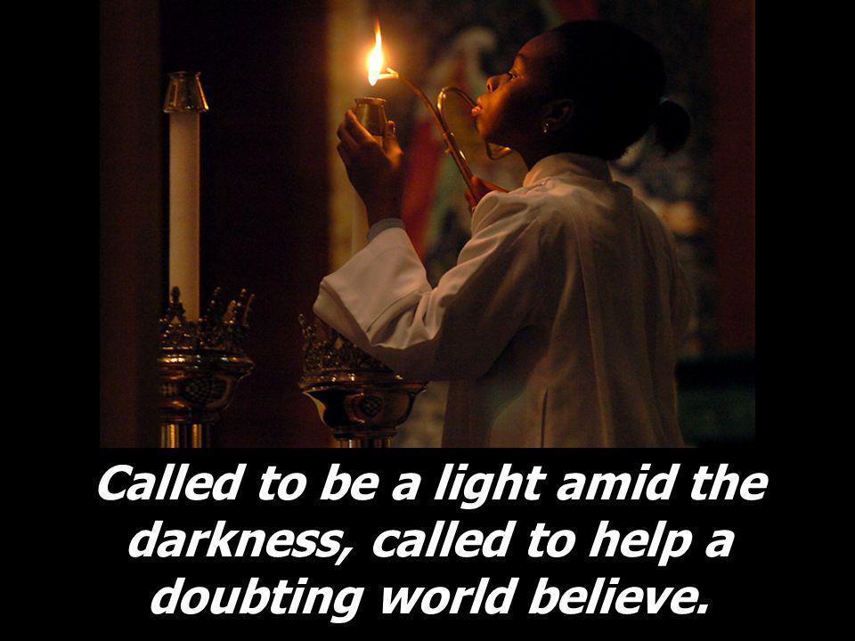 Called to be a light amid the darkness, called to help a doubting world believe.