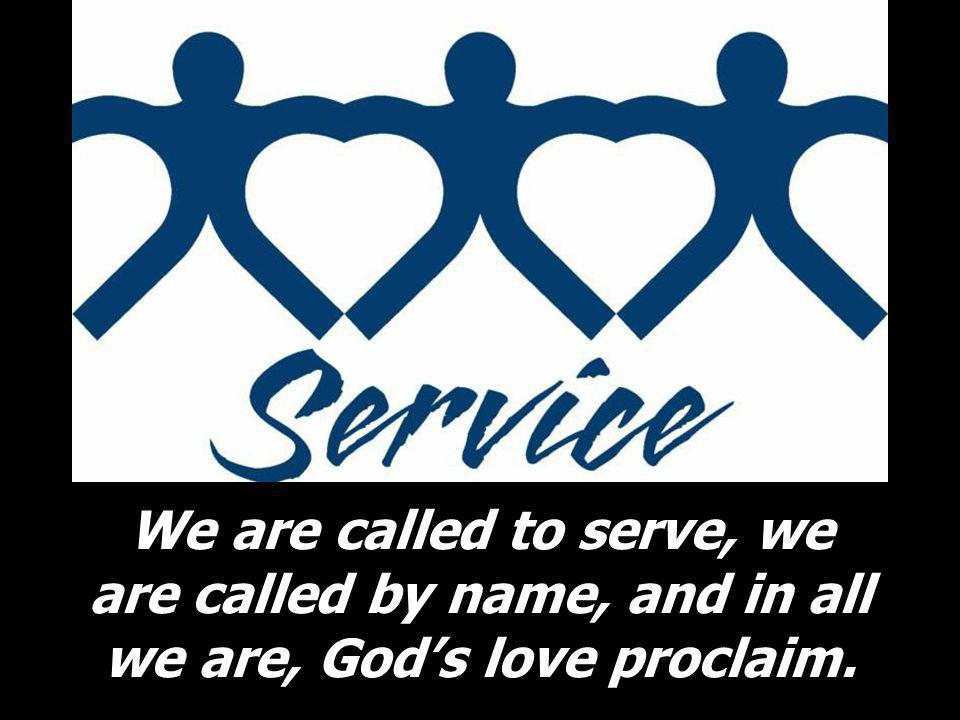 We are called to serve, we are called by name, and in all we are, Gods love proclaim.