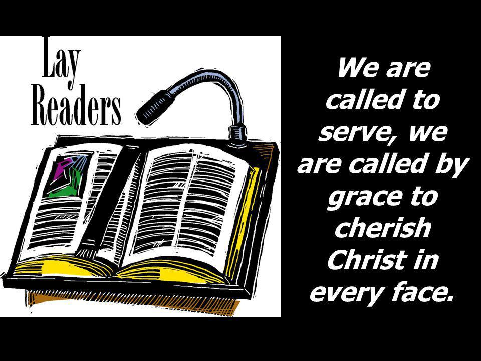 We are called to serve, we are called by grace to cherish Christ in every face.