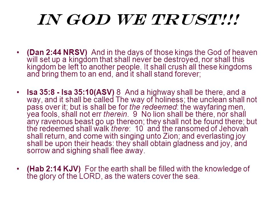 In God We Trust!!! (Dan 2:44 NRSV) And in the days of those kings the God of heaven will set up a kingdom that shall never be destroyed, nor shall thi