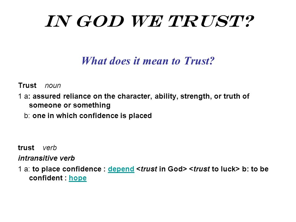 In God We Trust? What does it mean to Trust? Trust noun 1 a: assured reliance on the character, ability, strength, or truth of someone or something b: