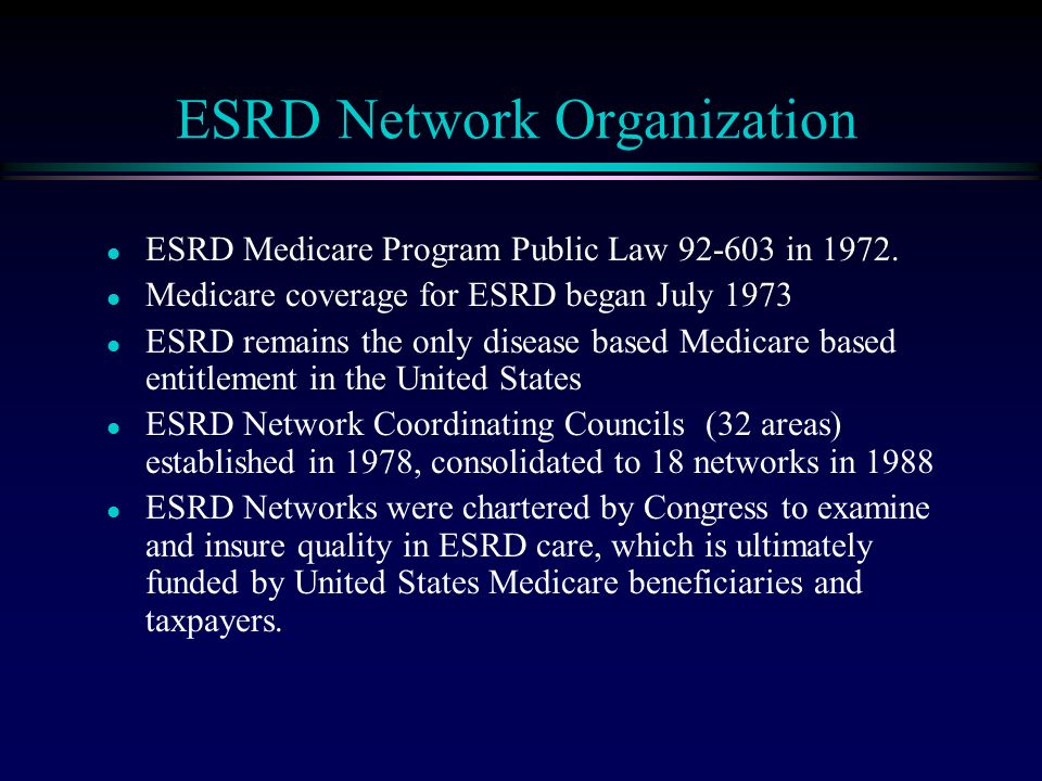 ESRD Network Organization l ESRD Medicare Program Public Law 92-603 in 1972.