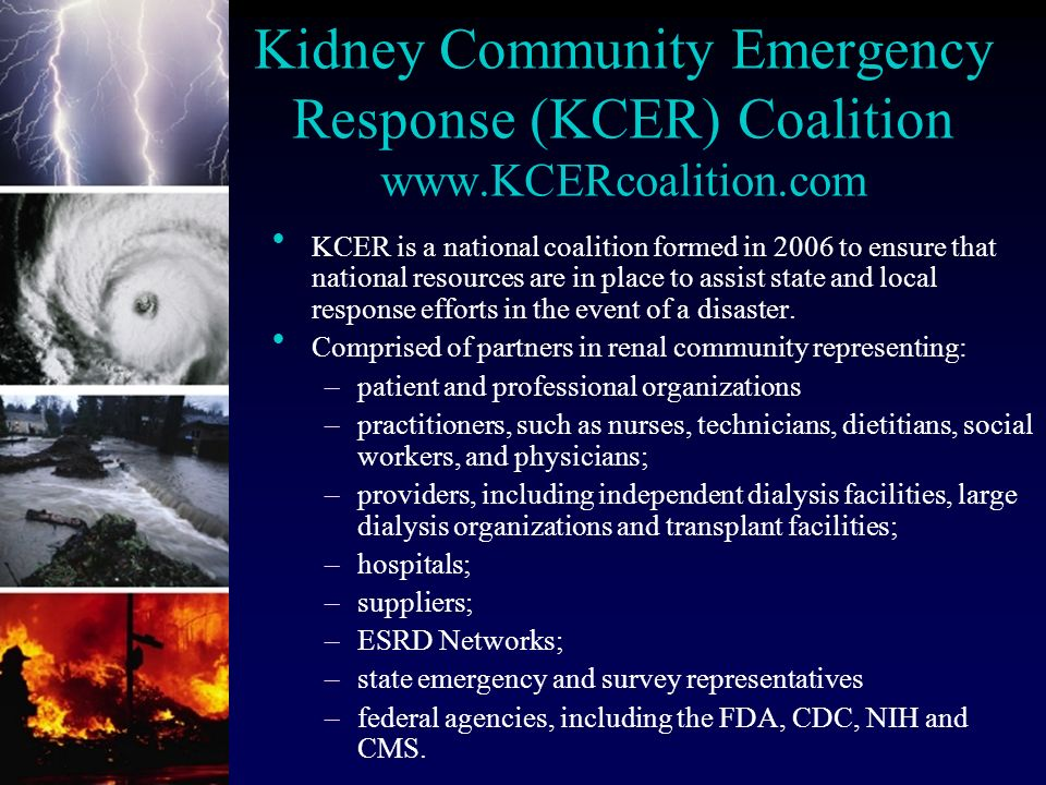 Kidney Community Emergency Response (KCER) Coalition www.KCERcoalition.com l KCER is a national coalition formed in 2006 to ensure that national resources are in place to assist state and local response efforts in the event of a disaster.