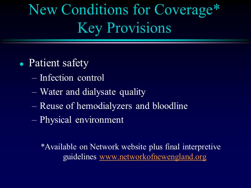 New Conditions for Coverage* Key Provisions l Patient safety –Infection control –Water and dialysate quality –Reuse of hemodialyzers and bloodline –Physical environment *Available on Network website plus final interpretive guidelines www.networkofnewengland.orgwww.networkofnewengland.org