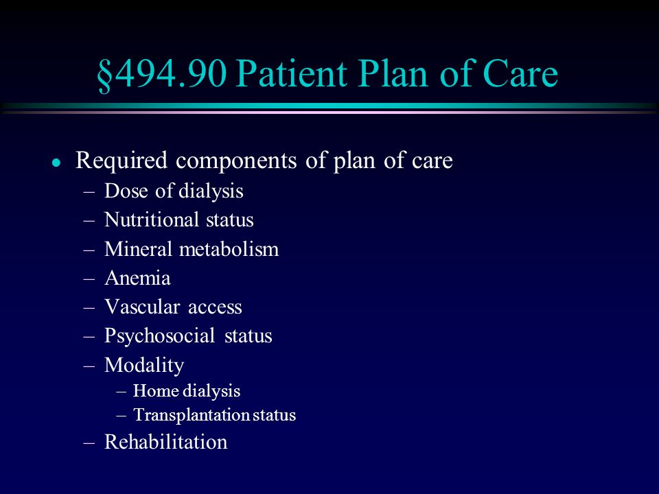§494.90 Patient Plan of Care l Required components of plan of care –Dose of dialysis –Nutritional status –Mineral metabolism –Anemia –Vascular access –Psychosocial status –Modality –Home dialysis –Transplantation status –Rehabilitation