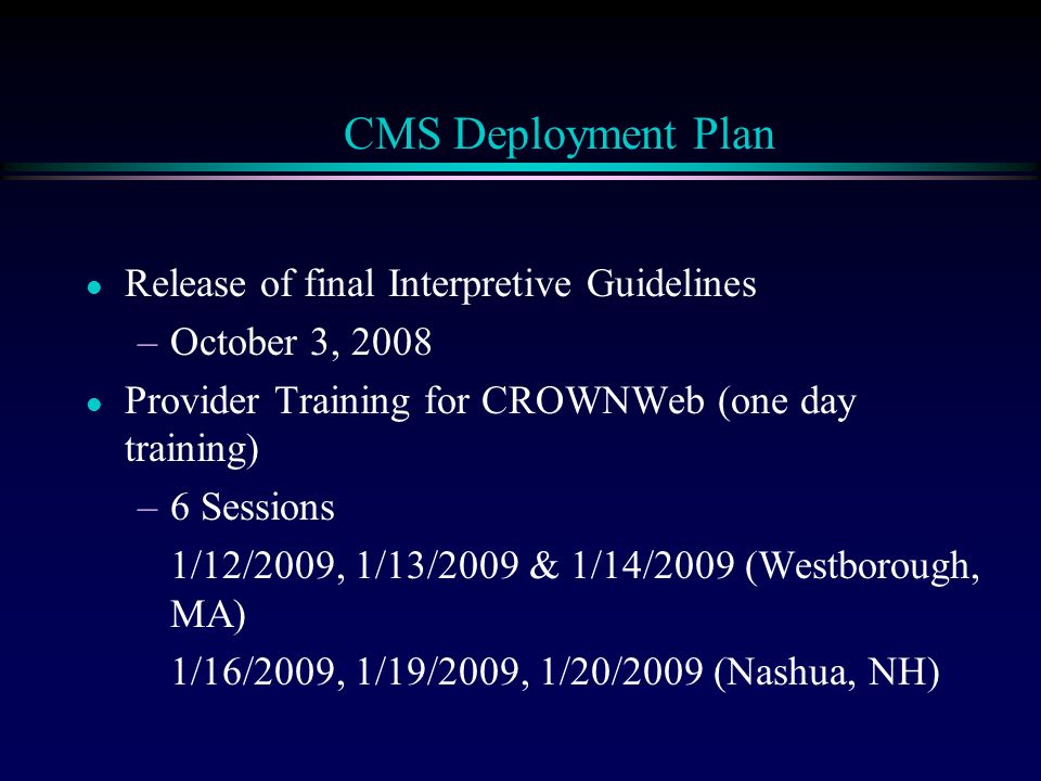 l Release of final Interpretive Guidelines –October 3, 2008 l Provider Training for CROWNWeb (one day training) –6 Sessions 1/12/2009, 1/13/2009 & 1/14/2009 (Westborough, MA) 1/16/2009, 1/19/2009, 1/20/2009 (Nashua, NH) CMS Deployment Plan