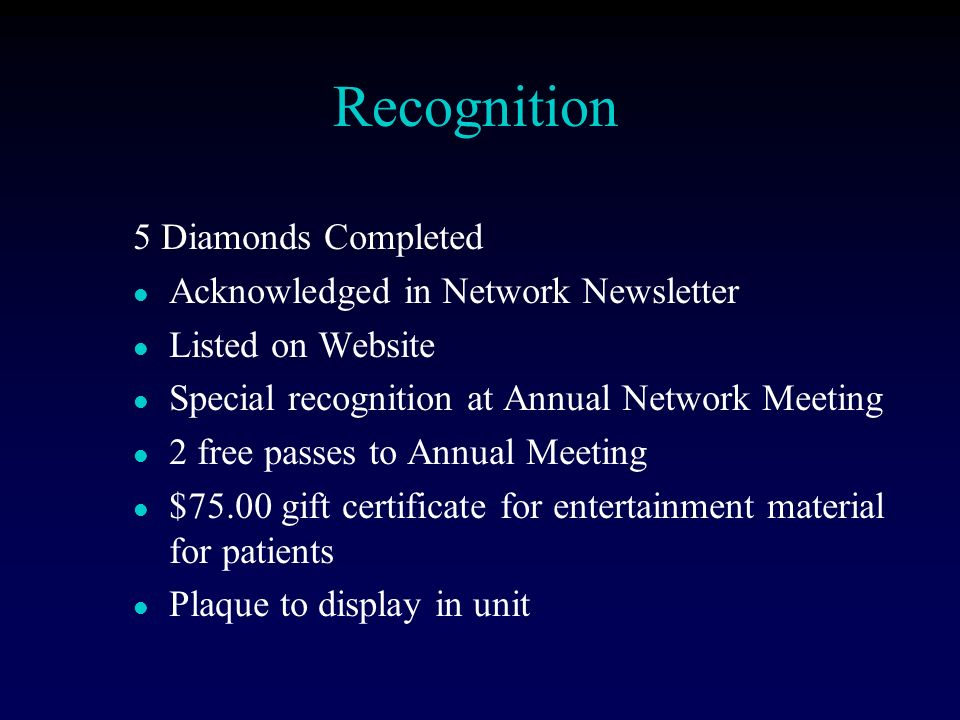 Recognition 5 Diamonds Completed l Acknowledged in Network Newsletter l Listed on Website l Special recognition at Annual Network Meeting l 2 free passes to Annual Meeting l $75.00 gift certificate for entertainment material for patients l Plaque to display in unit