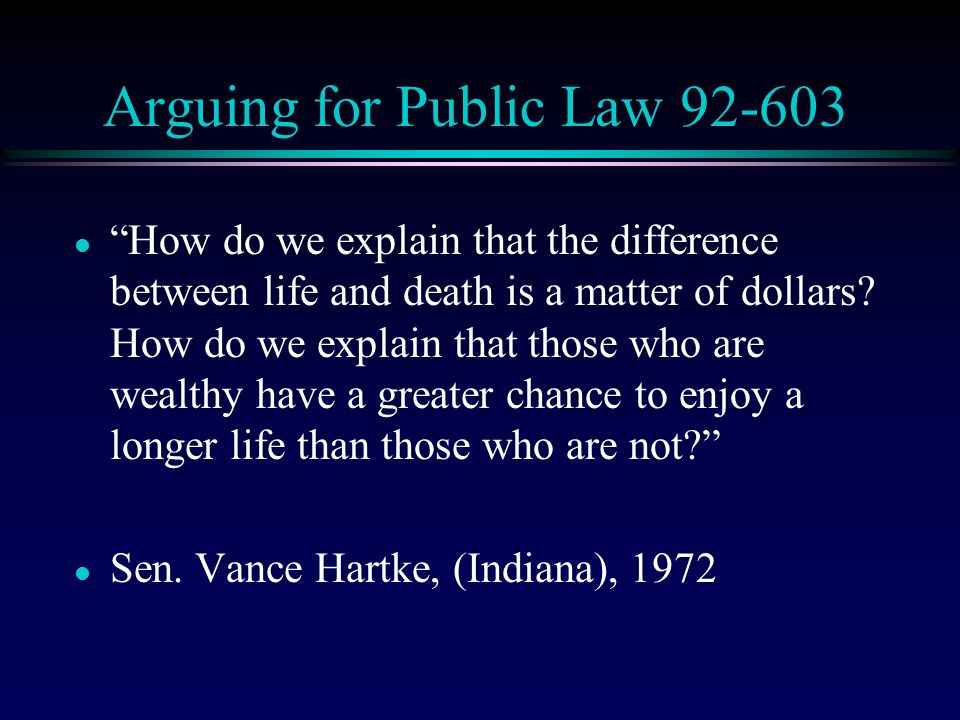 Arguing for Public Law 92-603 l How do we explain that the difference between life and death is a matter of dollars.