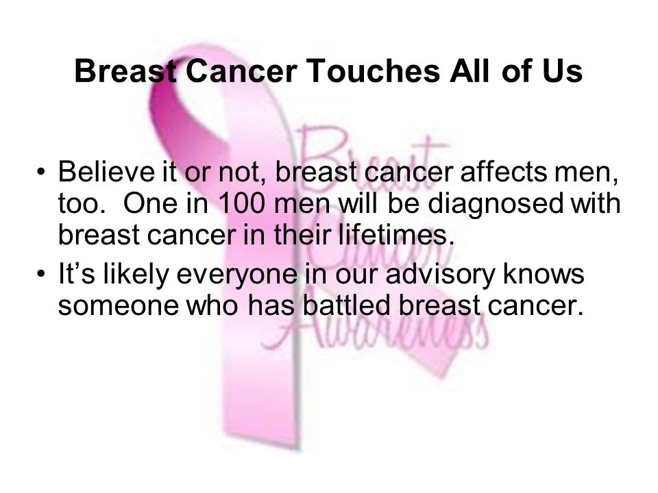 Breast Cancer Touches All of Us Believe it or not, breast cancer affects men, too.