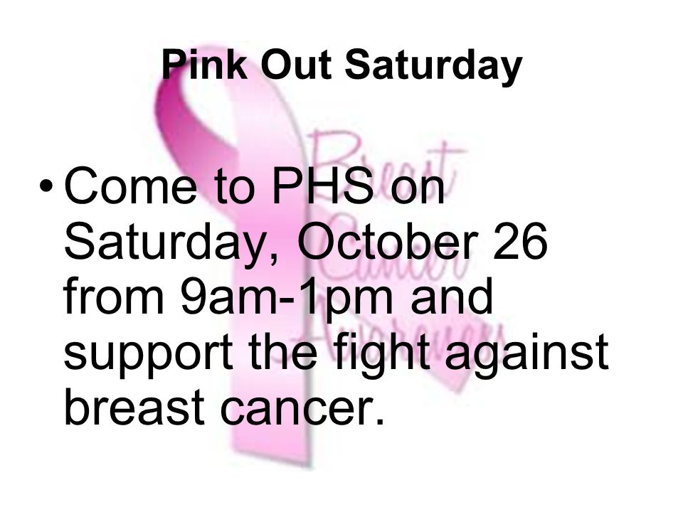 Pink Out Saturday Come to PHS on Saturday, October 26 from 9am-1pm and support the fight against breast cancer.