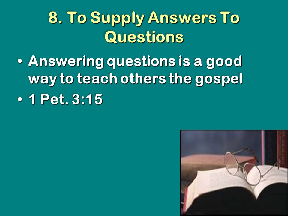 8. To Supply Answers To Questions Answering questions is a good way to teach others the gospelAnswering questions is a good way to teach others the go