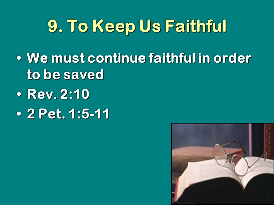9. To Keep Us Faithful We must continue faithful in order to be savedWe must continue faithful in order to be saved Rev. 2:10Rev. 2:10 2 Pet. 1:5-112