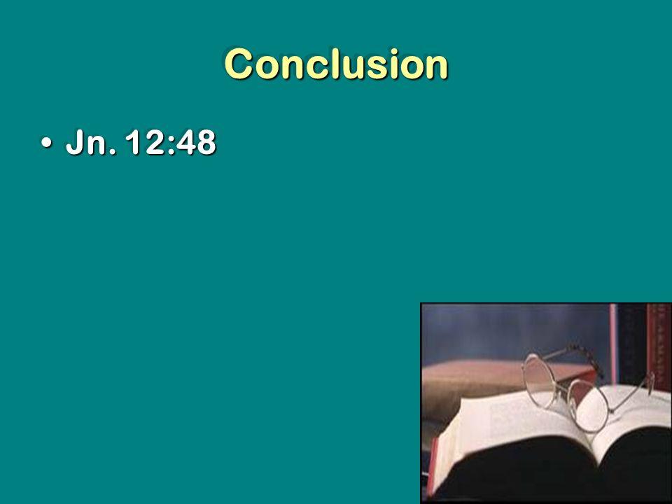 ConclusionConclusion Jn. 12:48Jn. 12:48