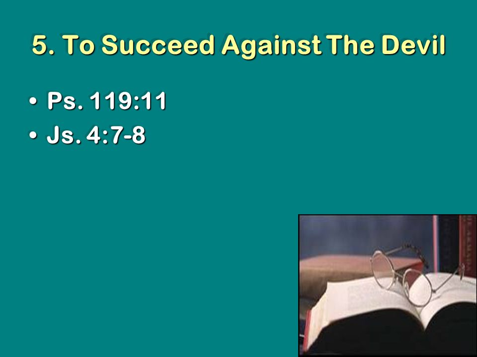 5. To Succeed Against The Devil Ps. 119:11Ps. 119:11 Js.