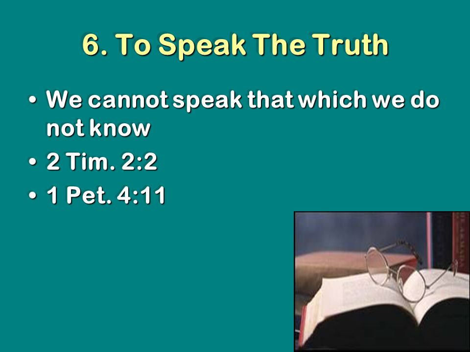 6. To Speak The Truth We cannot speak that which we do not knowWe cannot speak that which we do not know 2 Tim. 2:22 Tim. 2:2 1 Pet. 4:111 Pet. 4:11 W