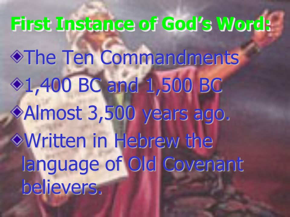 First Instance of Gods Word: The Ten Commandments 1,400 BC and 1,500 BC Almost 3,500 years ago. Written in Hebrew the language of Old Covenant believe