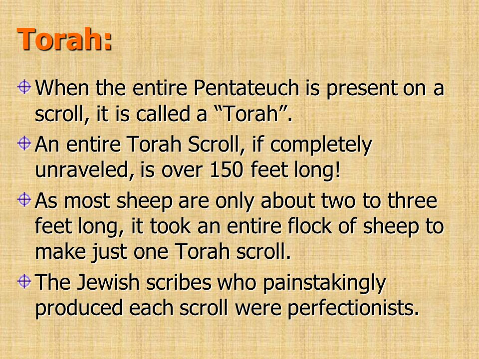 Torah: When the entire Pentateuch is present on a scroll, it is called a Torah. An entire Torah Scroll, if completely unraveled, is over 150 feet long