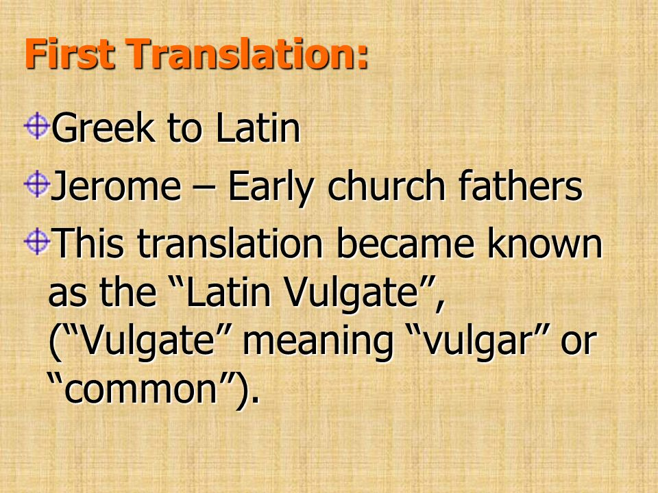 First Translation: Greek to Latin Jerome – Early church fathers This translation became known as the Latin Vulgate, (Vulgate meaning vulgar or common)