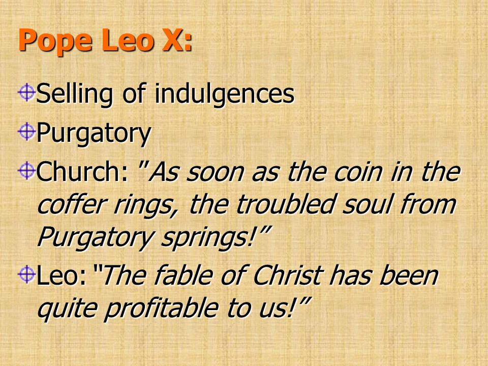 Pope Leo X: Selling of indulgences Purgatory Church: As soon as the coin in the coffer rings, the troubled soul from Purgatory springs! Leo:The fable
