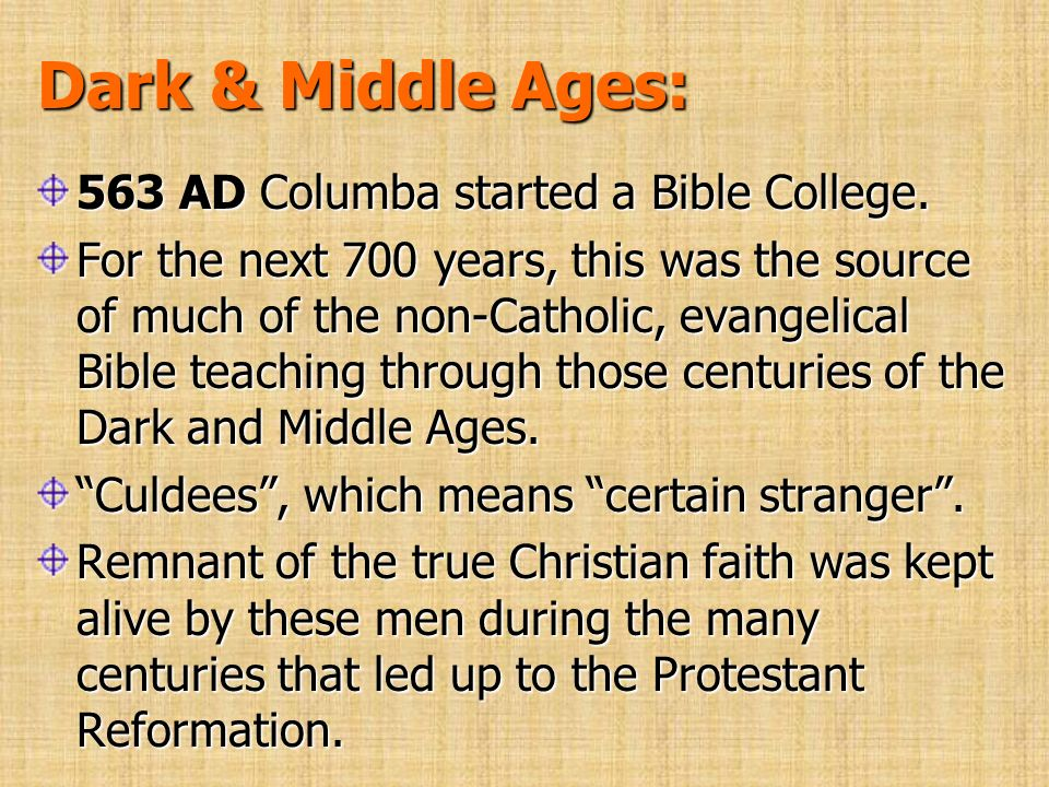 Dark & Middle Ages: 563 AD Columba started a Bible College. For the next 700 years, this was the source of much of the non-Catholic, evangelical Bible