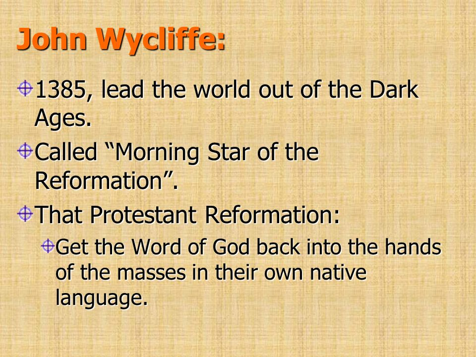 John Wycliffe: 1385, lead the world out of the Dark Ages. Called Morning Star of the Reformation. That Protestant Reformation: Get the Word of God bac