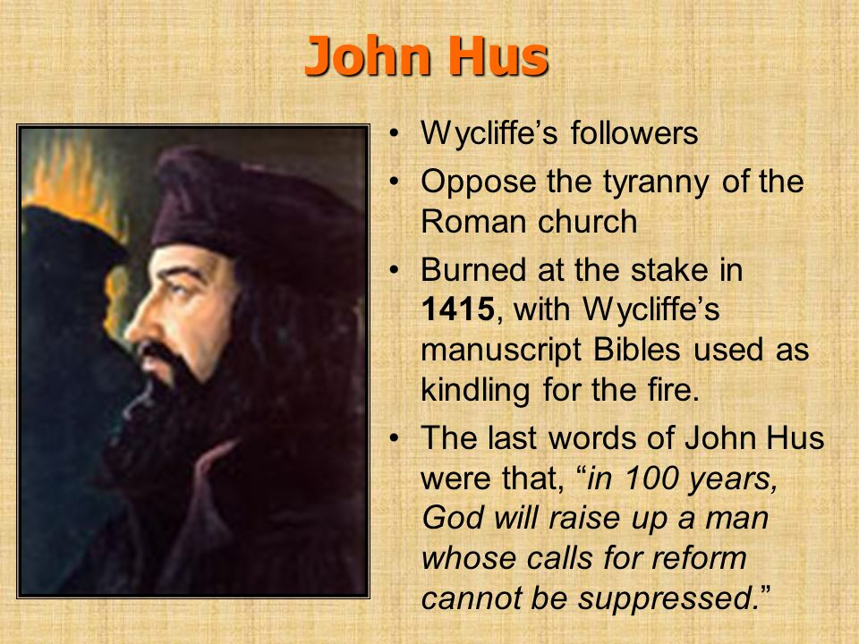 John Hus Wycliffes followers Oppose the tyranny of the Roman church Burned at the stake in 1415, with Wycliffes manuscript Bibles used as kindling for
