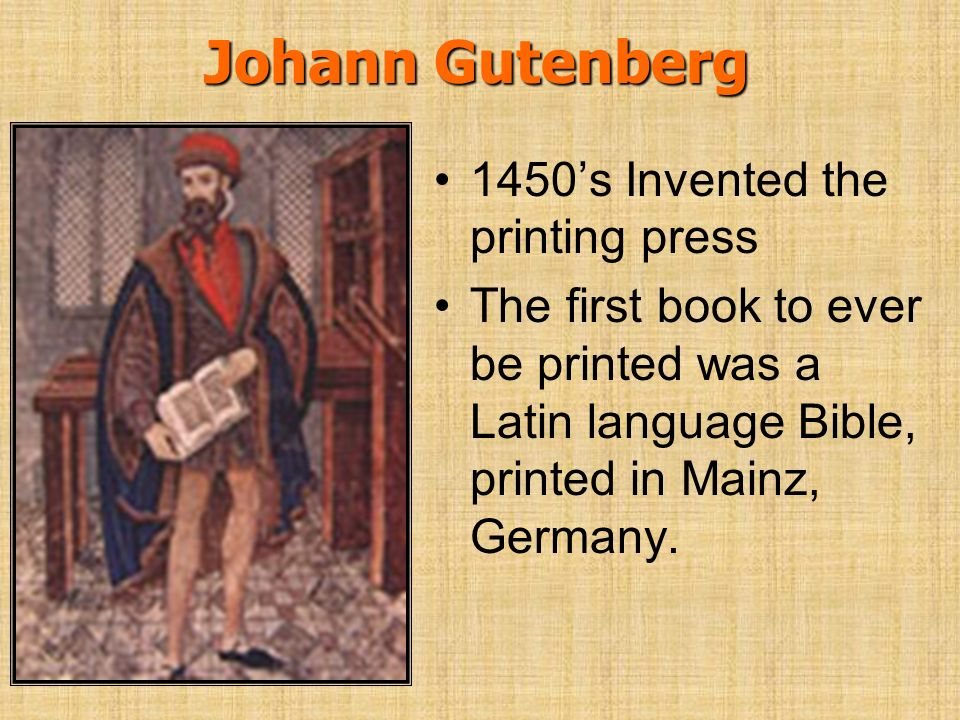 Johann Gutenberg 1450s Invented the printing press The first book to ever be printed was a Latin language Bible, printed in Mainz, Germany.