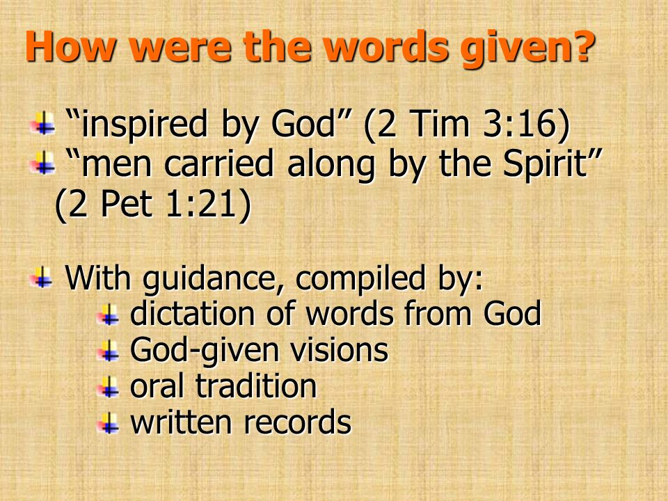 How were the words given? inspired by God (2 Tim 3:16) inspired by God (2 Tim 3:16) men carried along by the Spirit (2 Pet 1:21) men carried along by